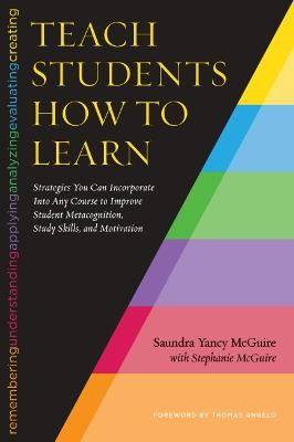 Teach Students How To Learn: Strategies You Can Incorporate in Any Course to Improve Student Metacognition, Study Skills, and Motivation - McGuire, Saundra Yancy, and McGuire, Stephanie, and Angelo, Thomas (Foreword by)