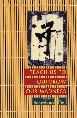 Teach Us to Outgrow Our Madness: Four Short Novels: The Day He Himself Shall Wipe My Tears Away, Prize Stock, Teach Us to Outgrow Our - Oe, Kenzaburo, and Nathan, John (Translated by)