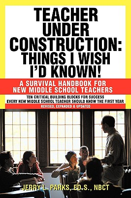 Teacher Under Construction: Things I Wish I'd Known!: A Survival Handbook for New Middle School Teachers (Revised, Expanded & Updated) - Parks Ed S Nbct, Jerry L
