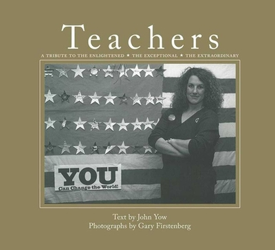 Teachers: A Tribute to the Enlightened, the Exceptional, the Extraordinary - Yow, John, and Firstenberg, Gary (Photographer)