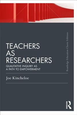 Teachers as Researchers: Qualitative Inquiry as a Path to Empowerment - Kincheloe, Joe L.