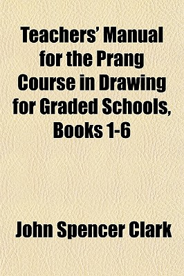 Teachers' Manual for the Prang Course in Drawing for Graded Schools, Books 1-6 - Clark, John Spencer