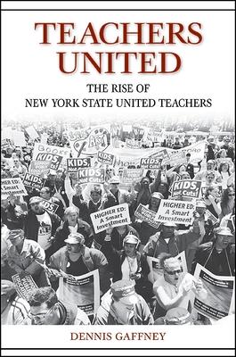 Teachers United: The Rise of New York State United Teachers - Gaffney, Dennis