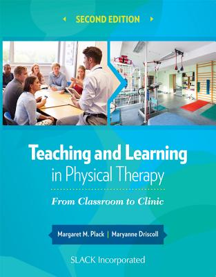 Teaching and Learning in Physical Therapy: From Classroom to Clinic - Plack, Margaret, PT, Edd, and Driscoll, Maryanne, PhD, PT