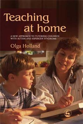 Teaching at Home: A New Approach to Tutoring Children with Autism and Asperger Syndrome - Holland, Olga
