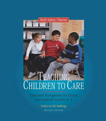 Teaching Children to Care: Classroom Management for Ethical and Academic Growth, K-8 - Charney, Ruth Sidney, and Noddings, Nel (Preface by)