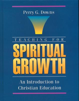 Teaching for Spiritual Growth: An Introduction to Christian Education - Downs, Perry G