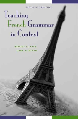 Teaching French Grammar in Context: Theory and Practice - Katz, Stacey L, and Blyth, Carl S