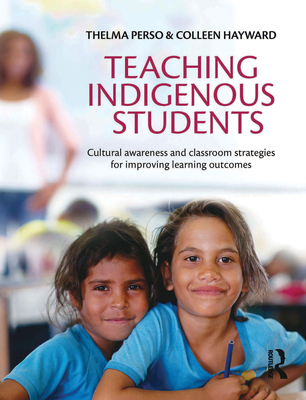 Teaching Indigenous Students: Cultural Awareness and Classroom Strategies for Improving Learning Outcomes - Perso, Thelma, and Hayward, Colleen