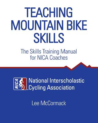 Teaching Mountain Bike Skills: The Skills Training Manual for NICA Coaches - National Interscholastic Cycling Associa, and McCormack, Lee