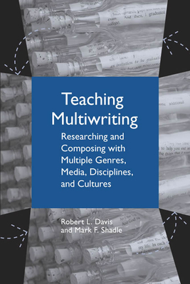 Teaching Multiwriting: Researching and Composing with Multiple Genres, Media, Disciplines, and Cultures - Davis, Robert L, and Shadle, Mark F