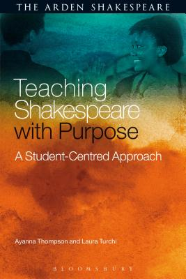 Teaching Shakespeare with Purpose: A Student-Centred Approach - Thompson, Ayanna, and Turchi, Laura