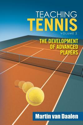 Teaching Tennis Volume 2: The Development of Advanced Players - Van Daalen, Martin