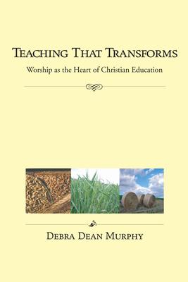 Teaching That Transforms: Worship as the Heart of Christian Education - Murphy, Debra Dean