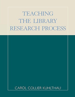 Teaching the Library Research Process - Kuhlthau, Carol Collier