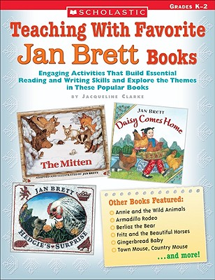 Teaching with Favorite Jan Brett Books: Engaging Activities That Build Essential Reading and Writing Skills and Explore the Themes in These Popular Books - Clarke, Jacqueline