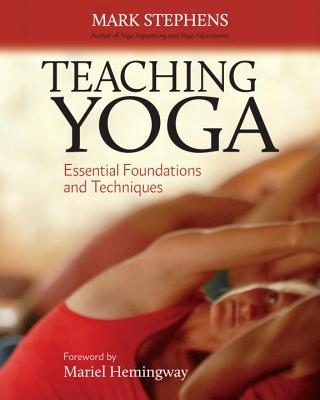 Teaching Yoga: Essential Foundations and Techniques - Stephens, Mark, and Hemingway, Mariel (Foreword by)