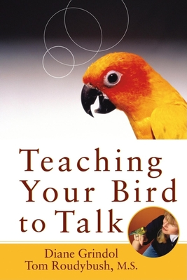Teaching Your Bird to Talk - Grindol, Diane, and Roudybush, Tom