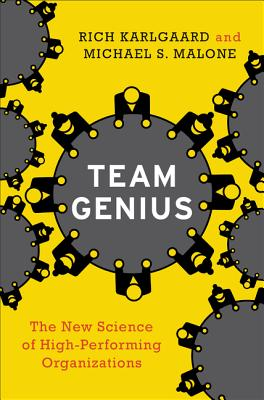 Team Genius: The New Science of High-Performing Organizations - Karlgaard, Rich, and Malone, Michael S