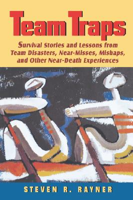 Team Traps: Survival Stories and Lessons from Team Disasters, Near-misses, Mishaps and Other Near Death Experiences - Rayner, Steven R.
