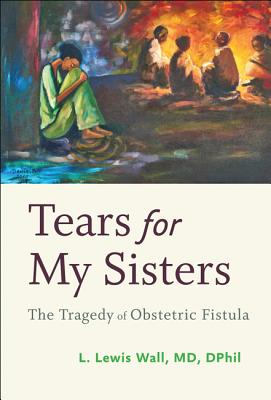 Tears for My Sisters: The Tragedy of Obstetric Fistula - Wall, L Lewis
