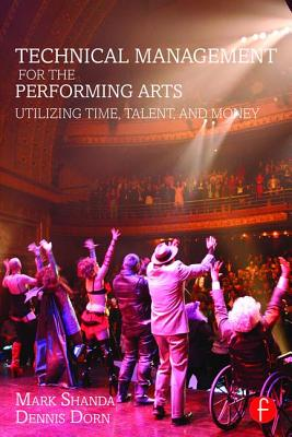 Technical Management for the Performing Arts: Utilizing Time, Talent, and Money - Shanda, Mark, and Dorn, Dennis, Professor
