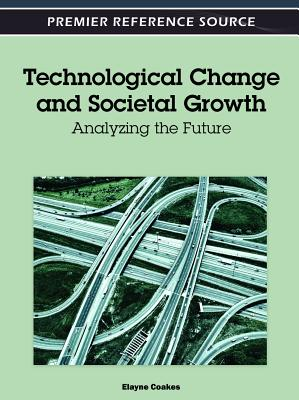 Technological Change and Societal Growth: Analyzing the Future - Coakes, Elayne, PH.D. (Editor)