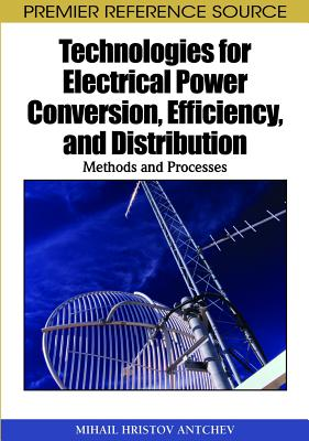 Technologies for Electrical Power Conversion, Efficiency, and Distribution: Methods and Processes - Antchev, Mihail Hristov, and Chantal, Soule-Dupuy