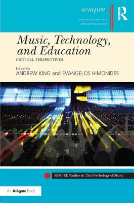 Technology and Education Music: Critical Perspectives - King, Andrew (Editor), and Himonides, Evangelos (Editor), and Welch, Graham, Professor (Series edited by)