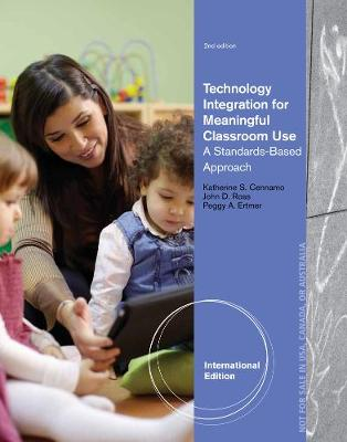 Technology Integration for Meaningful Classroom Use: A Standards-Based Approach, International Edition - Cennamo, Katherine, and Ertmer, Peggy A., and Ross, John