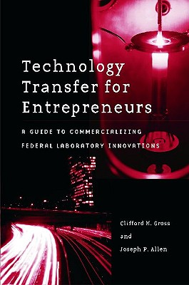 Technology Transfer for Entrepreneurs: A Guide to Commercializing Federal Laboratory Innovations - Gross, Clifford M, and Allen, Joseph P