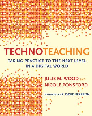 Technoteaching: Taking Practice to the Next Level in a Digital World - Wood, Julie M, Ed.D., and Ponsford, Nicole, and Pearson, P David (Foreword by)