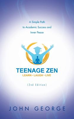 Teenage Zen (2nd Edition): A Simple Path to Academic Success and Inner Peace - George, John