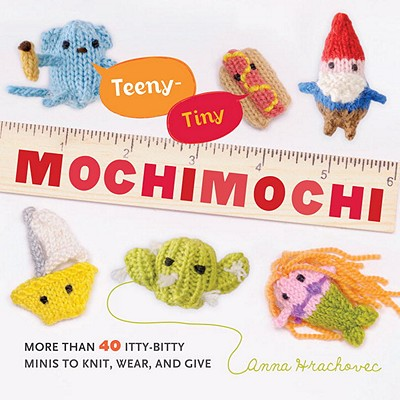 Teeny-Tiny Mochimochi: More Than 40 Itty-Bitty Minis to Knit, Wear, and Give - Hrachovec, Anna