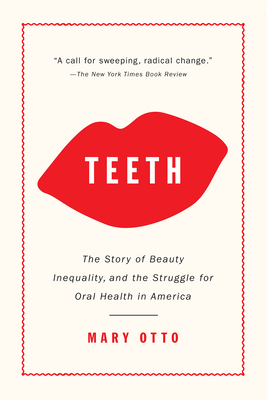 Teeth: The Story of Beauty, Inequality, and the Struggle for Oral Health in America - Otto, Mary