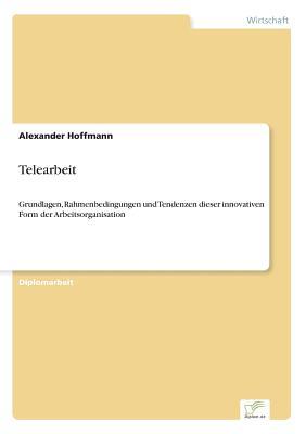 Telearbeit: Grundlagen, Rahmenbedingungen und Tendenzen dieser innovativen Form der Arbeitsorganisation - Hoffmann, Alexander