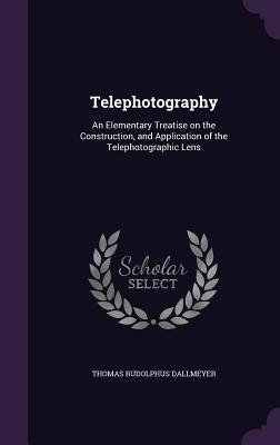 Telephotography: An Elementary Treatise on the Construction, and Application of the Telephotographic Lens - Dallmeyer, Thomas Rudolphus