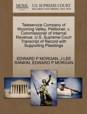 Teleservice Company of Wyoming Valley, Petitioner, V. Commissioner of Internal Revenue. U.S. Supreme Court Transcript of Record with Supporting Pleadings - Morgan, Edward P, and Rankin, J Lee