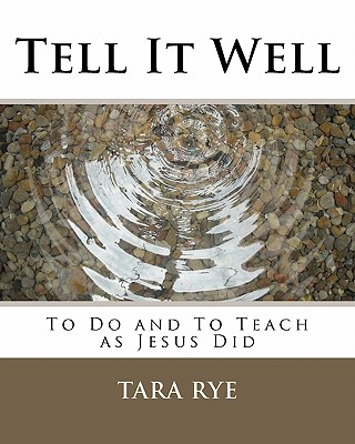 Tell It Well: To Do and to Teach as Jesus Did - Rye, Tara