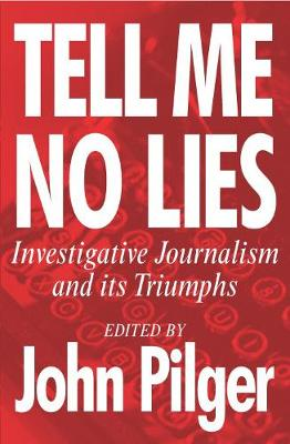 Tell Me No Lies: Investigative Journalism and its Triumphs - Pilger, John