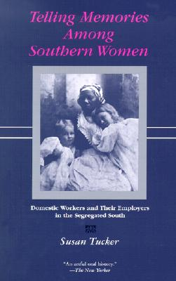 Telling Memories Among Southern Women: Domestic Workers and Their Employers in the Segregated South - Tucker, Susan