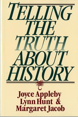 Telling the Truth about History - Appleby, Joyce, and Hunt, Lynn, and Jacob, Margaret