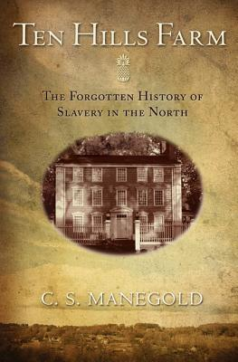 Ten Hills Farm: The Forgotten History of Slavery in the North - Manegold, C S