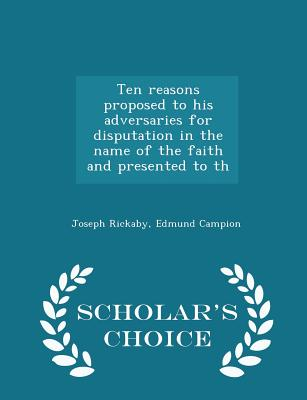 Ten Reasons Proposed to His Adversaries for Disputation in the Name of the Faith and Presented to Th - Scholar's Choice Edition - Rickaby, Joseph, and Campion, Edmund