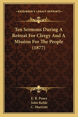 Ten Sermons During a Retreat for Clergy and a Mission for the People (1877) - Pusey, Edward Bouverie, and Keble, John, and Marriott, C