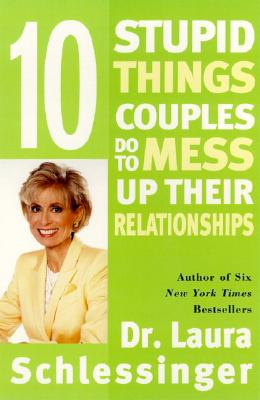 Ten Stupid Things Couples Do to Mess Up Their Relationships - Schlessinger, Laura C, Dr., and Schlessinger, Dr Laura