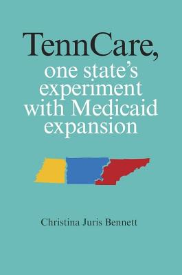 Tenncare, One State's Experiment with Medicaid Expansion - Bennett, Christina Juris