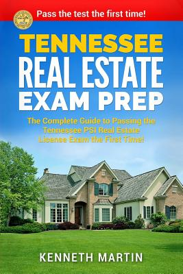 Tennessee Real Estate Exam Prep: The Complete Guide to Passing the Tennessee Psi Real Estate License Exam the First Time! - Martin, Kenneth