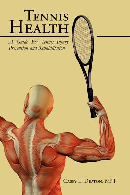 Tennis Health: A Guide for Tennis Injury Prevention and Rehabilitation - Deaton, Casey L