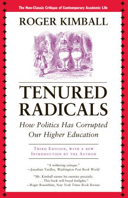 Tenured Radicals: How Politics Has Corrupted Our Higher Education - Kimball, Roger